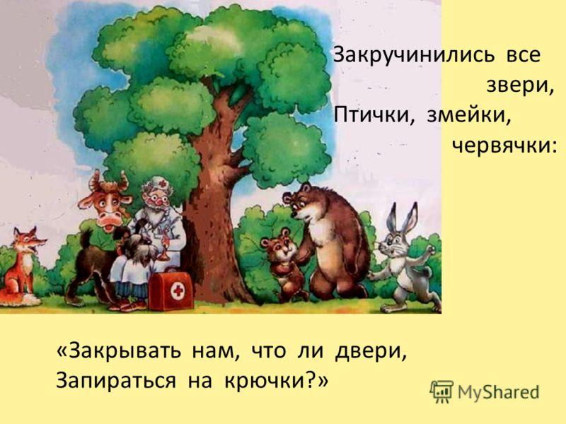 Закручинились все звери, Птички, змейки, червячки: «Закрывать нам, что ли двери, Запираться на крючки?»