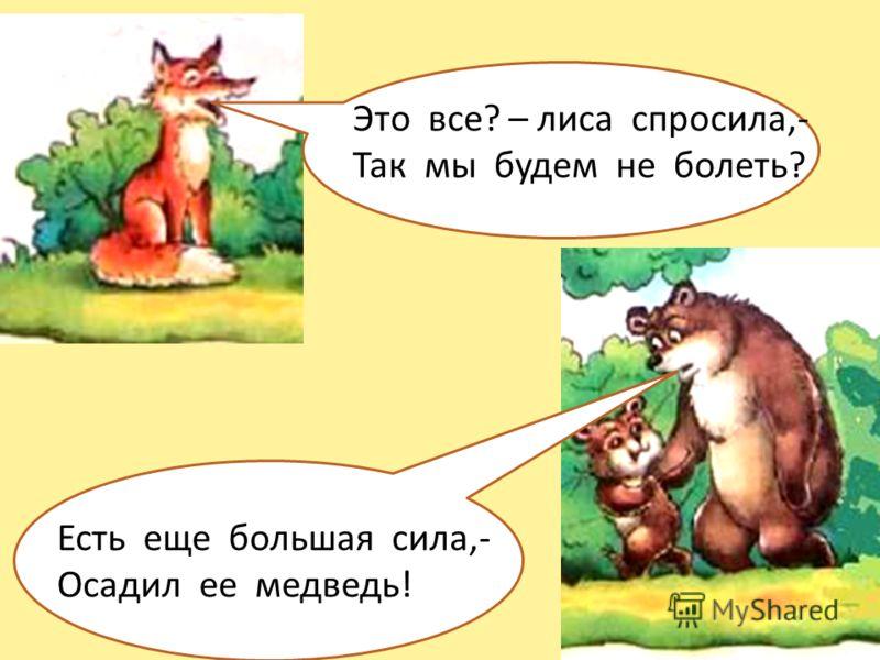 Это все? – лиса спросила,- Так мы будем не болеть? Есть еще большая сила,- Осадил ее медведь!
