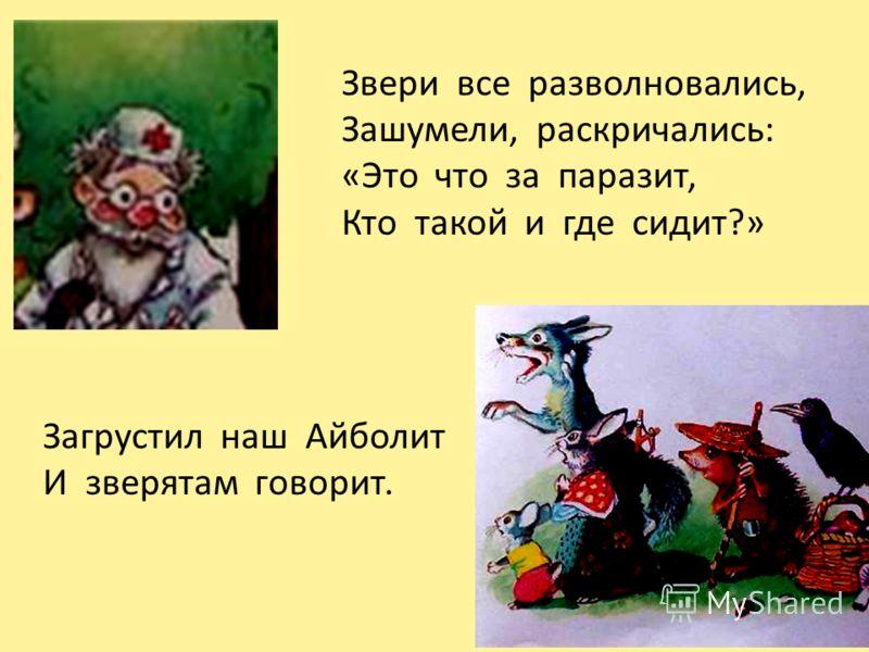 Звери все разволновались, Зашумели, раскричались: «Это что за паразит, Кто такой и где сидит?» Загрустил наш Айболит И зверятам говорит.