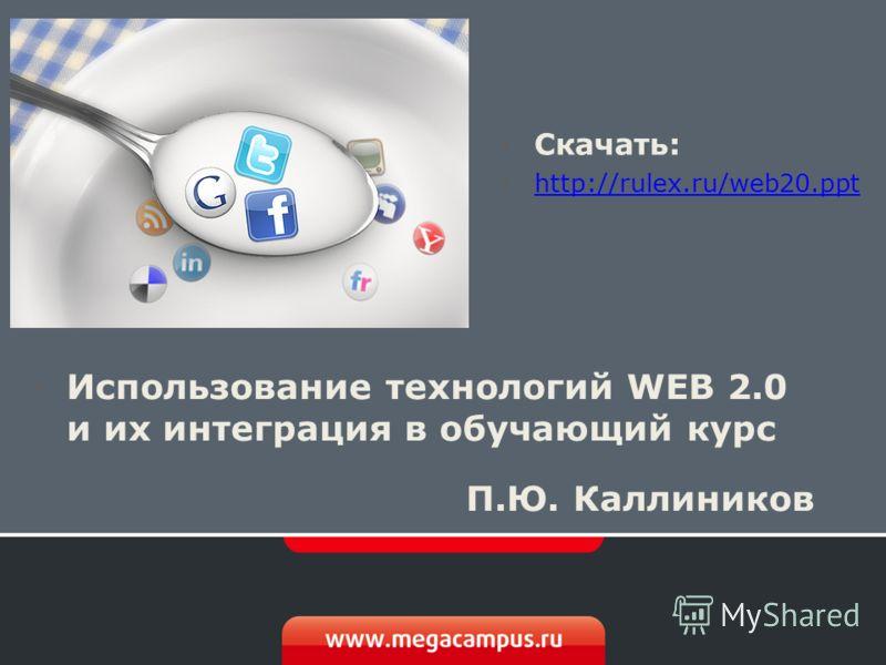 Использование технологий WEB 2.0 и их интеграция в обучающий курс П.Ю. Каллиников Скачать: http://rulex.ru/web20. ppt http://rulex.ru/web20.ppt