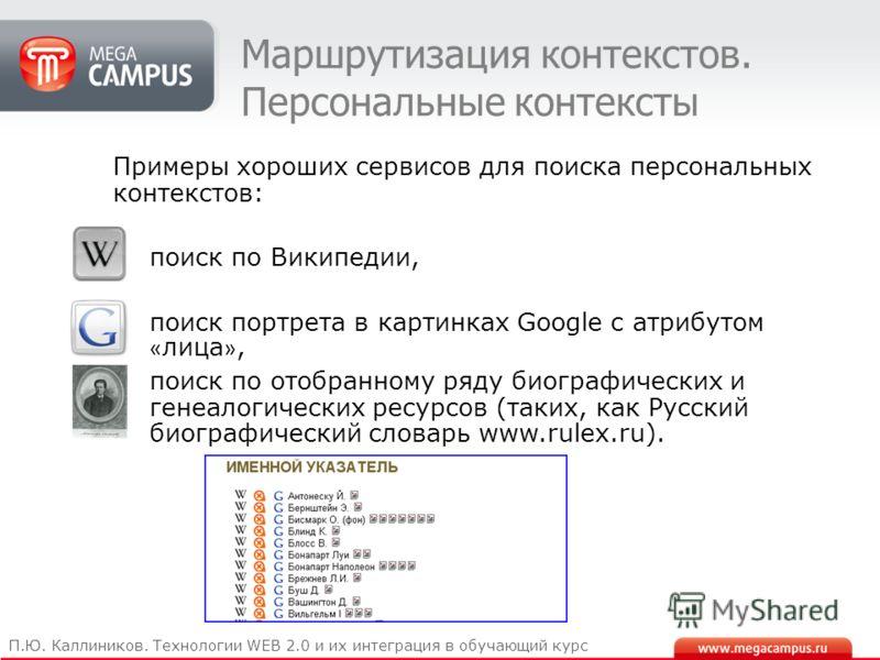 Маршрутизация контекстов. Персональные контексты П.Ю. Каллиников. Технологии WEB 2.0 и их интеграция в обучающий курс Примеры хороших сервисов для поиска персональных контекстов: поиск по Википедии, поиск портрета в картинках Google с атрибутом « лиц