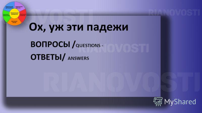 Ох, уж эти падежи ВОПРОСЫ / QUESTIONS - ОТВЕТЫ/ ANSWERS