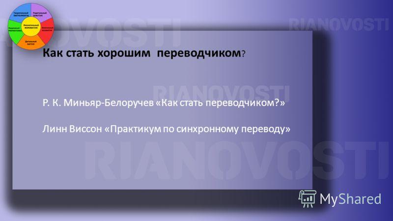 Как стать хорошим переводчиком ? Р. К. Миньяр-Белоручев «Как стать переводчиком?» Линн Виссон «Практикум по синхронному переводу»