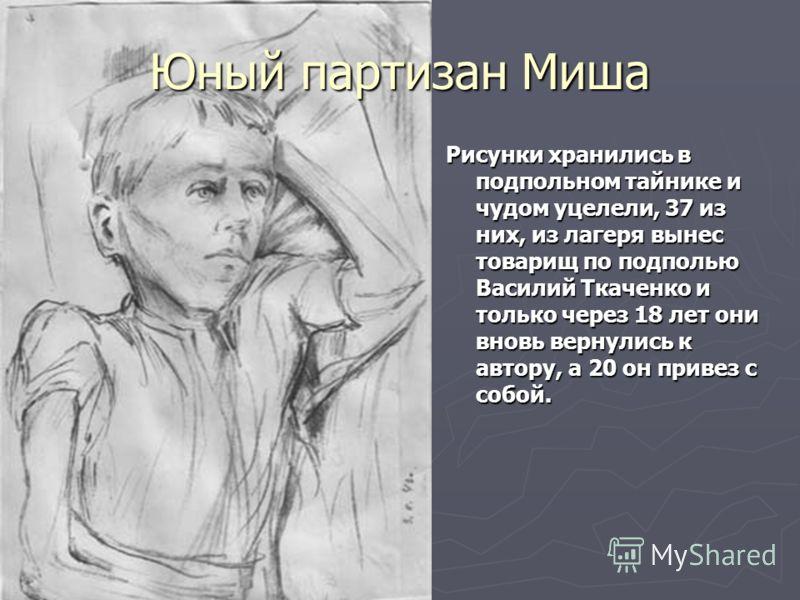 Юный партизан Миша Рисунки хранились в подпольном тайнике и чудом уцелели, 37 из них, из лагеря вынес товарищ по подполью Василий Ткаченко и только через 18 лет они вновь вернулись к автору, а 20 он привез с собой.