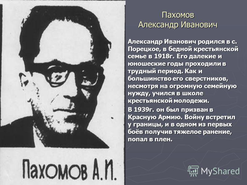 Пахомов Александр Иванович Александр Иванович родился в с. Порецкое, в бедной крестьянской семье в 1918 г. Его далекие и юношеские годы проходили в трудный период. Как и большинство его сверстников, несмотря на огромную семейную нужду, учился в школе