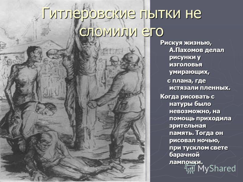 Гитлеровские пытки не сломили его Рискуя жизнью, А.Пахомов делал рисунки у изголовья умирающих, с плана, где истязали пленных. с плана, где истязали пленных. Когда рисовать с натуры было невозможно, на помощь приходила зрительная память. Тогда он рис