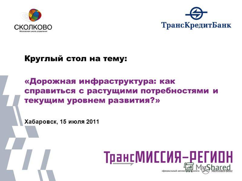 Круглый стол на тему: «Дорожная инфраструктура: как справиться с растущими потребностями и текущим уровнем развития?» Хабаровск, 15 июля 2011