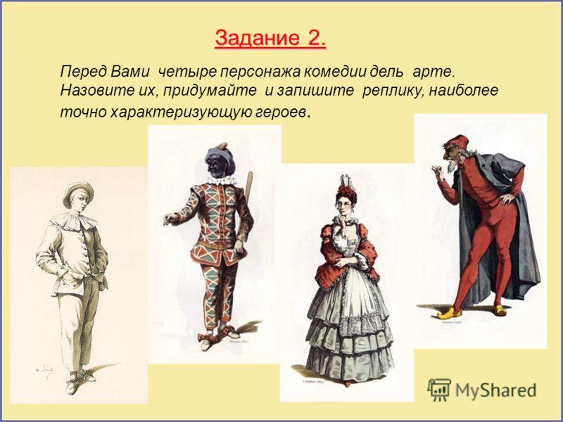 4 Задание 2. Перед Вами четыре персонажа комедии дель арте. Назовите их, придумайте и запишите реплику, наиболее точно характеризующую героев.