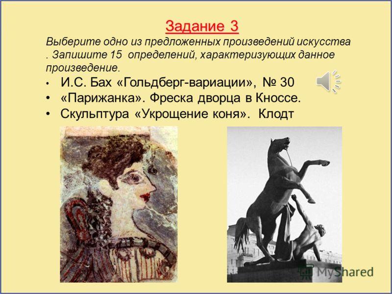 Задание 3 Выберите одно из предложенных произведений искусства. Запишите 15 определений, характеризующих данное произведение. И.С. Бах «Гольдберг-вариации», 30 «Парижанка». Фреска дворца в Кноссе. Скульптура «Укрощение коня». Клодт