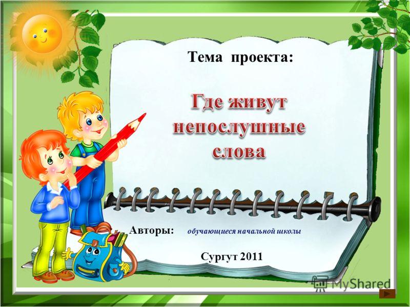 Тема проекта: Авторы: обучающиеся начальной школы Сургут 2011