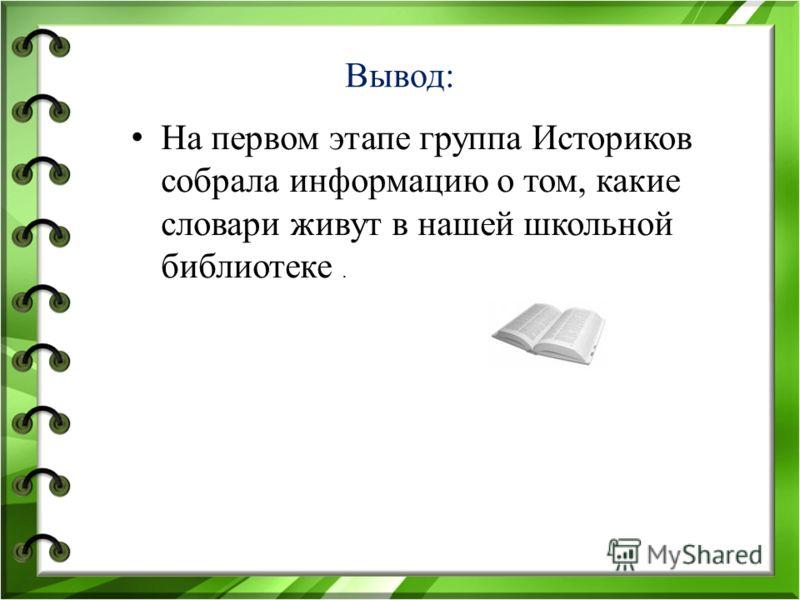Вывод: На первом этапе группа Историков собрала информацию о том, какие словари живут в нашей школьной библиотеке.