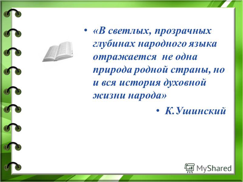 «В светлых, прозрачных глубинах народного языка отражается не одна природа родной страны, но и вся история духовной жизни народа» К.Ушинский