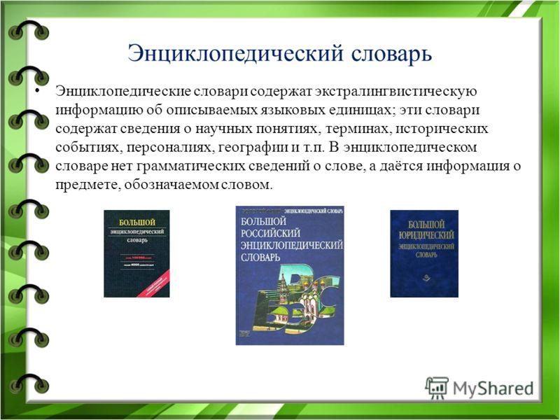 Энциклопедичешский словарь Энциклопедические словари содержат экстралингвистическую информацию об описываемых языковых единицах; эти словари содержат сведения о научных понятиях, терминах, исторических событиях, персоналиях, географии и т.п. В энцикл