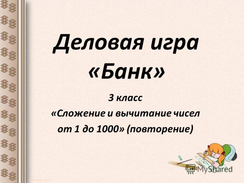 Деловая игра «Банк» 3 класс «Сложение и вычитание чисел от 1 до 1000» (повторение) http://aida.ucoz.ru