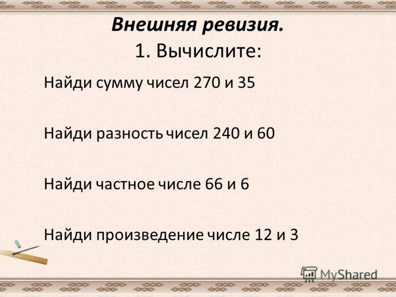 Внешняя ревизия. 1. Вычислите: Найди сумму чисел 270 и 35 Найди разность чисел 240 и 60 Найди частное числе 66 и 6 Найди произведение числе 12 и 3
