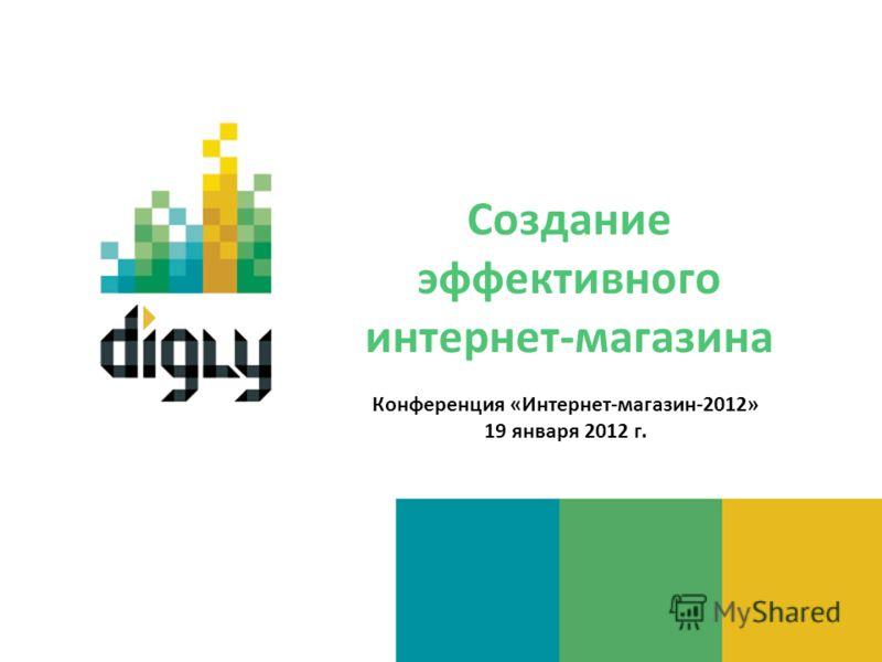 Создание эффективного интернет-магазина Конференция «Интернет-магазин-2012» 19 января 2012 г.