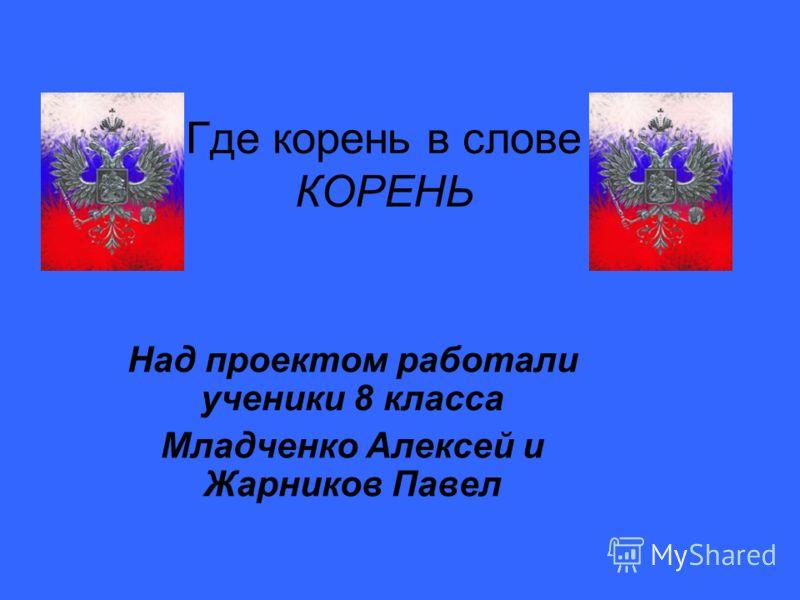 Где кордень в слове КОРЕНЬ Над проектом работали ученики 8 класса Младченко Алексей и Жарников Павел