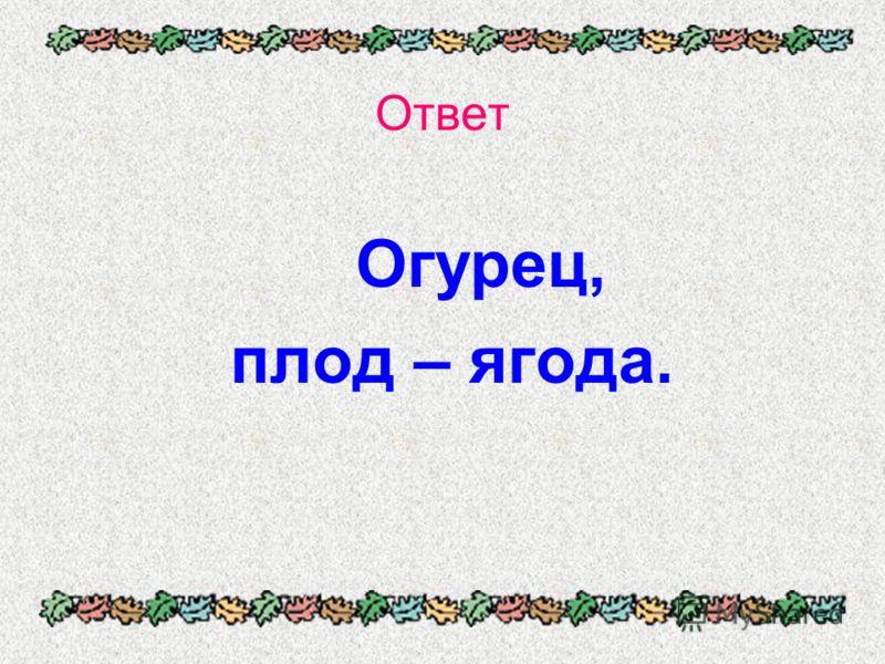 Ответ Огурец, плод – ягода.