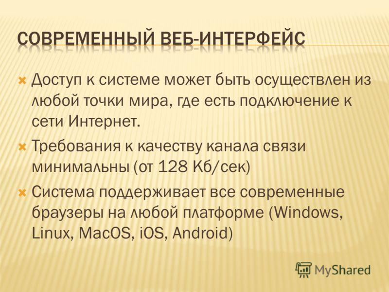 Доступ к системе может быть осуществлен из любой точки мира, где есть подключение к сети Интернет. Требования к качеству канала связи минимальны (от 128 Кб/сек) Система поддерживает все современные браузеры на любой платформе (Windows, Linux, MacOS,