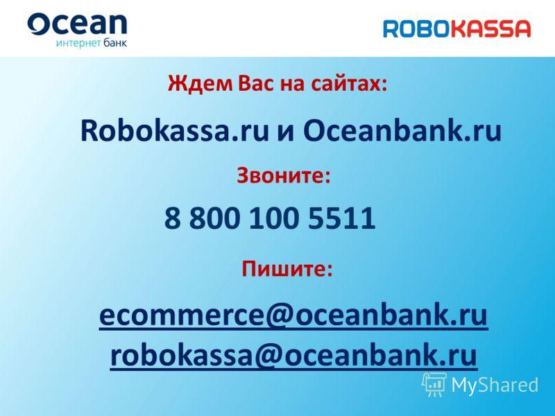Robokassa.ru и Oceanbank.ru 8 800 100 5511 ecommerce@oceanbank.ru robokassa@oceanbank.ru Пишите: Ждем Вас на сайтах: Звоните: