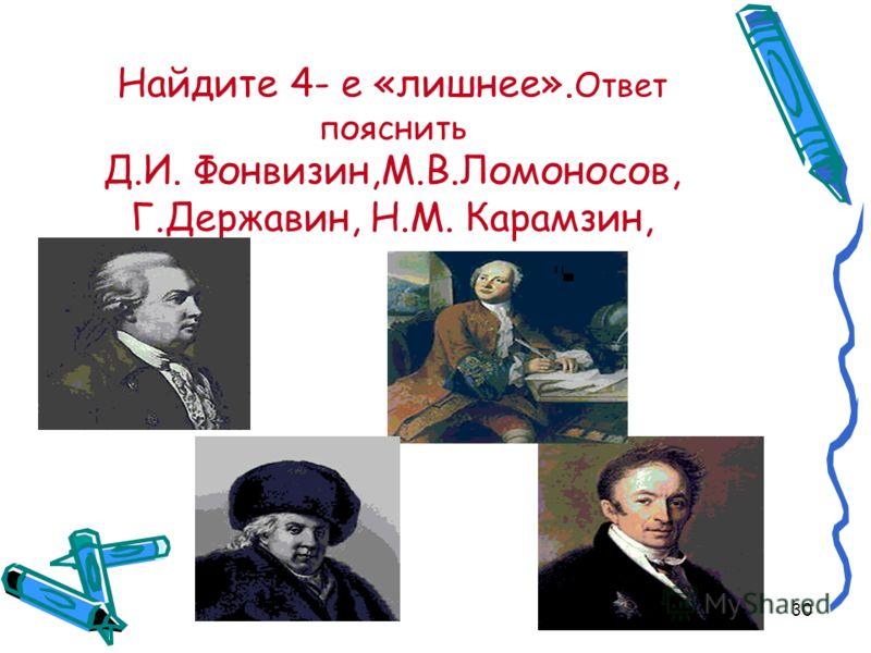 30 Найдите 4- е «лишнее». Ответ пояснить Д.И. Фонвизин,М.В.Ломоносов, Г.Державин, Н.М. Карамзин,