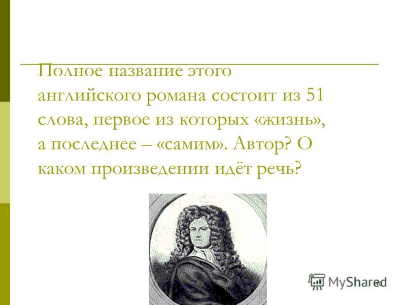 40 Полное название этого английского романа состоит из 51 слова, первое из которых «жизнь», а последнее – «самим». Автор? О каком произведении идёт речь?