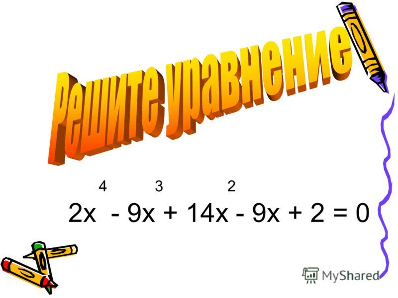 4 3 2 2 х - 9 х + 14x - 9 х + 2 = 0
