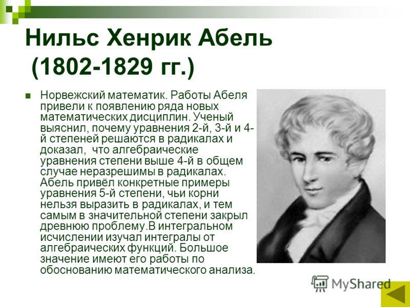 Нильс Хенрик Абель (1802-1829 гг.) Норвежский математик. Работы Абеля привели к появлению ряда новых математических дисциплин. Ученый выяснил, почему уравнения 2-й, 3-й и 4- й степеней решаются в радикалах и доказал, что алгебраические уравнения степ