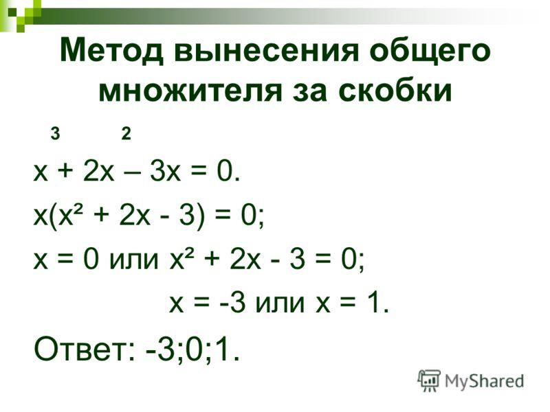 Метод вынесения общего множителя за скобки 3 2 х + 2 х – 3 х = 0. x(x² + 2x - 3) = 0; x = 0 или x² + 2x - 3 = 0; х = -3 или х = 1. Ответ: -3;0;1.
