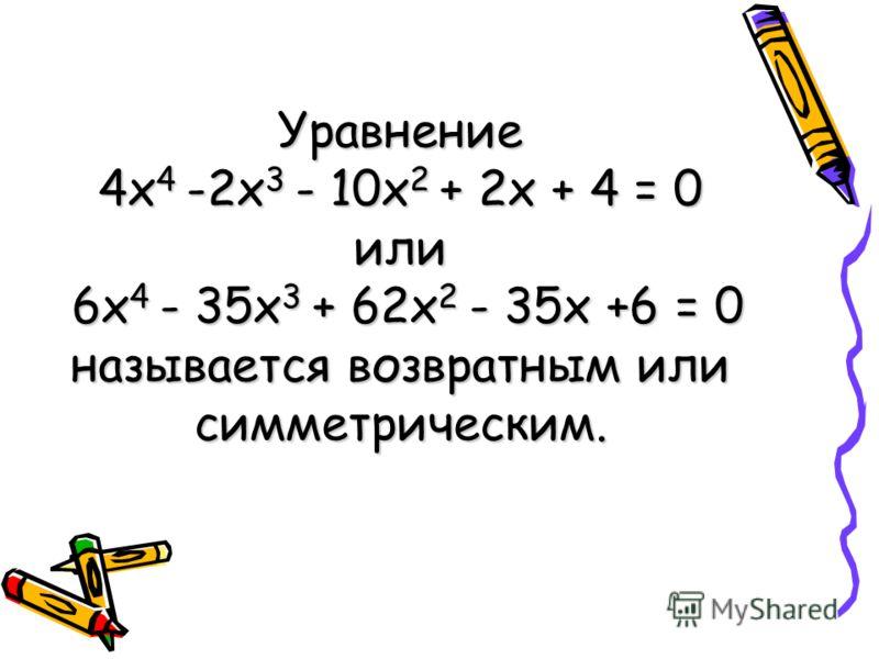 Уравнение 4 х 4 -2 х 3 - 10 х 2 + 2 х + 4 = 0 или 6 х 4 - 35 х 3 + 62 х 2 - 35 х +6 = 0 называется возвратным или симметрическим.