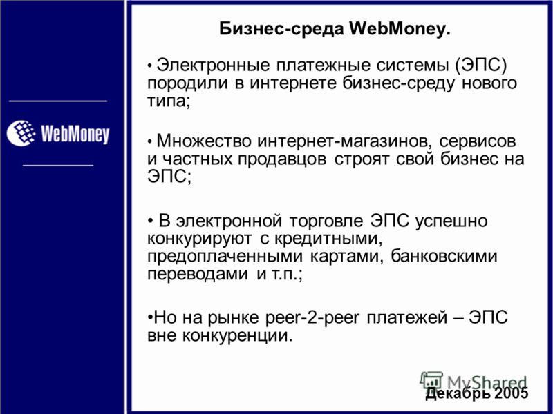 Декабрь 2005 Бизнес-среда WebMoney. Электронные платежные системы (ЭПС) породили в интернете бизнес-среду нового типа; Множество интернет-магазинов, сервисов и частных продавцов строят свой бизнес на ЭПС; В электронной торговле ЭПС успешно конкурирую