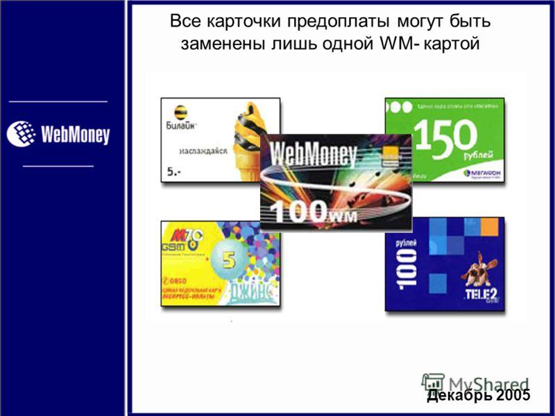 Декабрь 2005 Все карточки предоплаты могут быть заменены лишь одной WM- картой