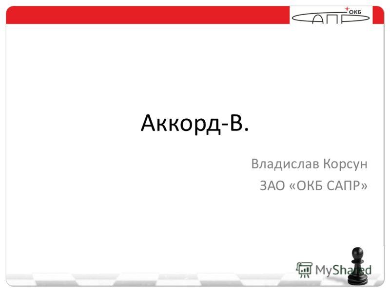 Аккорд-В. Владислав Корсун ЗАО «ОКБ САПР»