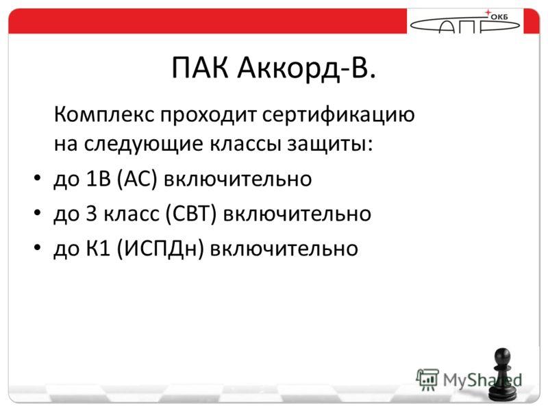 ПАК Аккорд-В. Комплекс проходит сертификацию на следующие классы защиты: до 1В (АС) включительно до 3 класс (СВТ) включительно до К1 (ИСПДн) включительно