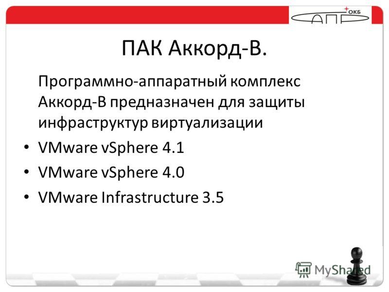 ПАК Аккорд-В. Программно-аппаратный комплекс Аккорд-В предназначен для защиты инфраструктур виртуализации VMware vSphere 4.1 VMware vSphere 4.0 VMware Infrastructure 3.5