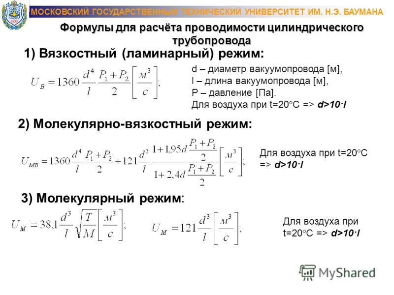 1) Вязкостный (ламинарный) режим: Формулы для расчёта проводимости цилиндрического трубопровода d – диаметр вакуумапровода [м], l – длина вакуумапровода [м], P – давление [Па]. Для воздуха при t=20 C => d>10·l 2) Молекулярно-вязкостный режим: 3) Моле