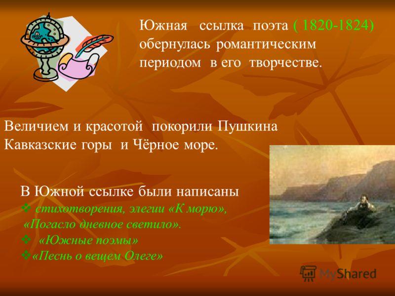 Южная ссылка поэта ( 1820-1824) обернулась романтическим периодом в его творчестве. Величием и красотой покорили Пушкина Кавказские горы и Чёрное море. В Южной ссылке были написаны стихотворения, элегии «К морю», «Погасло дневное светило». «Южные поэ