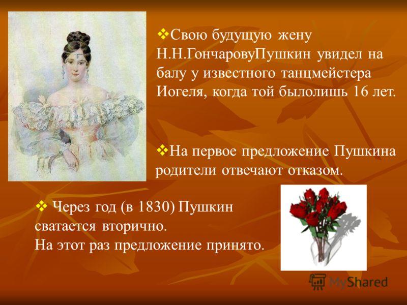 Свою будущую жену Н.Н.Гончарову Пушкин увидел на балу у известного танцмейстера Иогеля, когда той было лишь 16 лет. На первое предложение Пушкина родители отвечают отказом. Через год (в 1830) Пушкин сватается вторично. На этот раз предложение принято