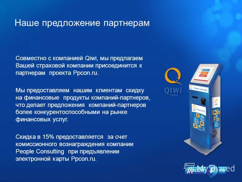 Наше предложение партнерам Совместно с компанией Qiwi, мы предлагаем Вашей страховой компании присоединится к партнерам проекта Ppcon.ru. Мы предоставляем нашим клиентам скидку на финансовые продукты компаний-партнеров, что делает предложения компани