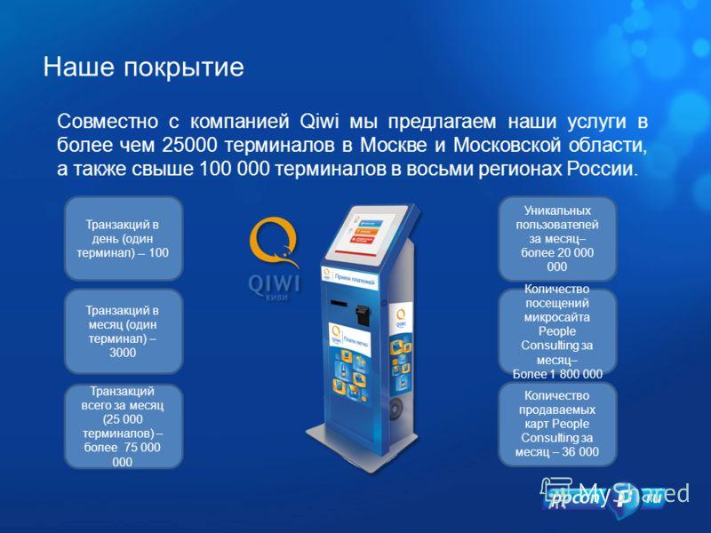 Совместно с компанией Qiwi мы предлагаем наши услуги в более чем 25000 терминалов в Москве и Московской области, а также свыше 100 000 терминалов в восьми регионах России. Транзакций в день (один терминал) -- 100 Уникальных пользователей за месяц– бо