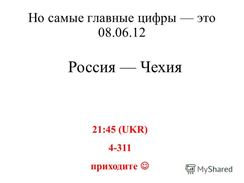 Но самые главные цифры это 08.06.12 Россия Чехия 21:45 (UKR) 4-311 приходите