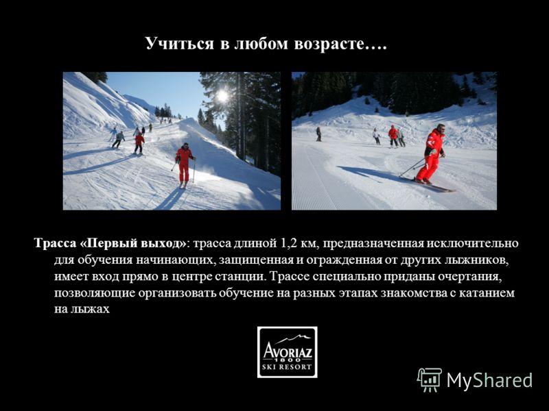 http://www.avoriaz.com/vacances-ski/ Трасса «Первый выход»: трасса длиной 1,2 км, предназначенная исключительно для обучения начинающих, защищенная и огражденная от других лыжников, имеет вход прямо в центре станции. Трассе специально приданы очертан
