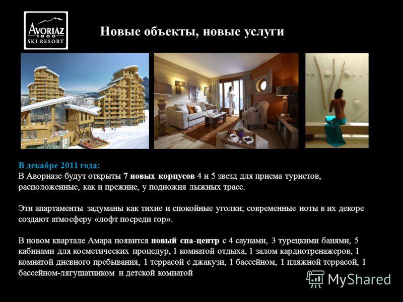 Новые объекты, новые услуги В декабре 2011 года: В Авориазе будут открыты 7 новых корпусов 4 и 5 звезд для приема туристов, расположенные, как и прежние, у подножия лыжных трасс. Эти апартаменты задуманы как тихие и спокойные уголки; современные ноты