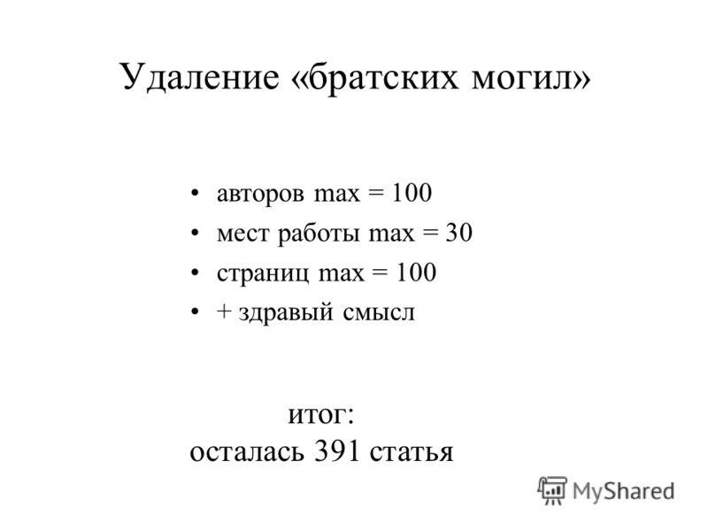 Удаление «братских могил» авторов max = 100 мест работы max = 30 страниц max = 100 + здравый смысл итог: осталась 391 статья