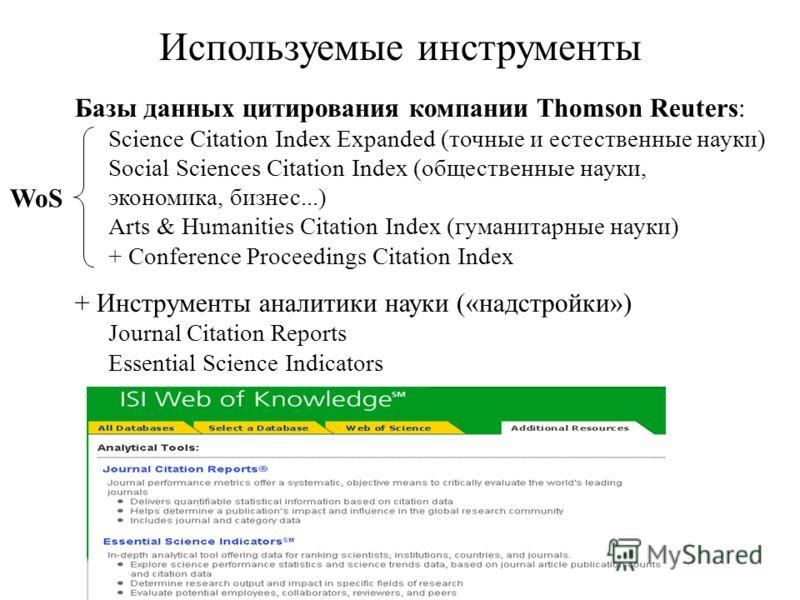 Используемые инструменты Базы данных цитирования компании Thomson Reuters: Science Citation Index Expanded (точные и естественные науки) Social Sciences Citation Index (общественные науки, экономика, бизнес...) Arts & Humanities Citation Index (гуман