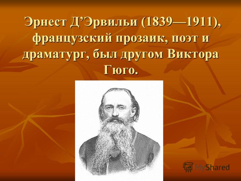 Эрнест ДЭрвильи (18391911), французский прозаик, поэт и драматург, был другом Виктора Гюго. Эрнест ДЭрвильи (18391911), французский прозаик, поэт и драматург, был другом Виктора Гюго.