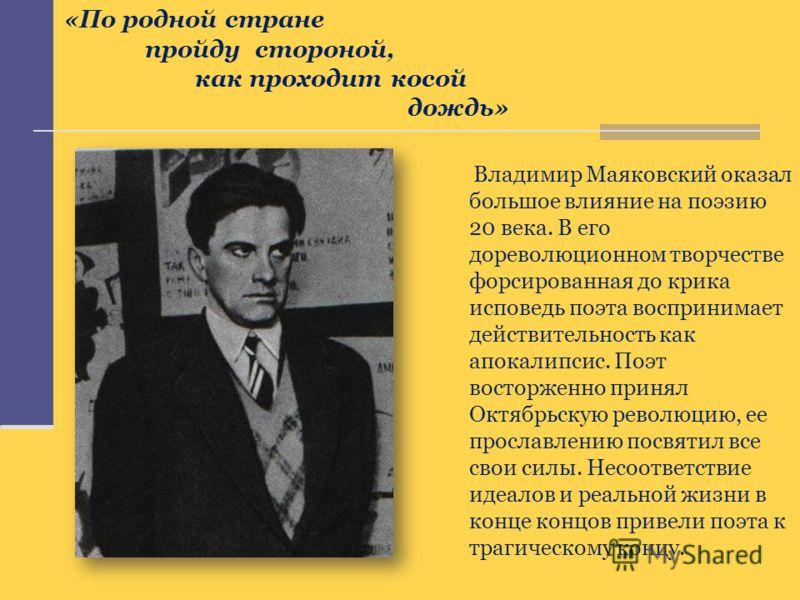 Владимир Маяковский оказал большое влияние на поэзию 20 века. В его дореволюционном творчестве форсированная до крика исповедь поэта воспринимает действительность как апокалипсис. Поэт восторженно принял Октябрьскую революцию, ее прославлению посвяти