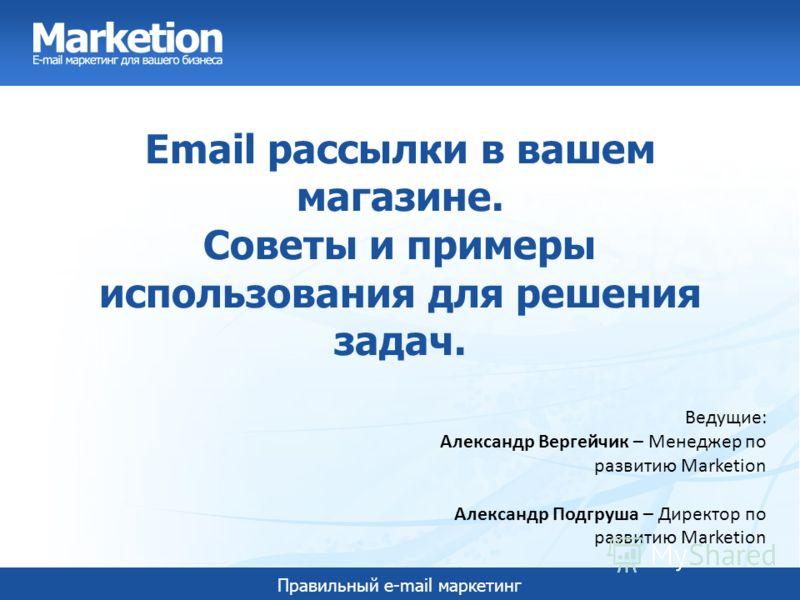 Правильный e-mail маркетинг Email рассылки в вашем магазине. Советы и примеры использования для решения задач. Ведущие: Александр Вергейчик – Менеджер по развитию Marketion Александр Подгруша – Директор по развитию Marketion