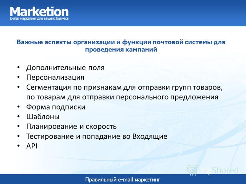Правильный e-mail маркетинг Важные аспекты организации и функции почтовой системы для проведения кампаний Дополнительные поля Персонализация Сегментация по признакам для отправки групп товаров, по товарам для отправки персонального предложения Форма