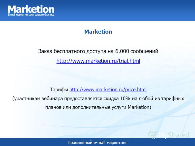 Правильный e-mail маркетинг Marketion Заказ бесплатного доступа на 6.000 сообщений http://www.marketion.ru/trial.html Тарифы http://www.marketion.ru/price.html (участникам вебинара предоставляется скидка 10% на любой из тарифных планов или дополнител